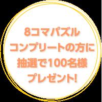 8コマパズルコンプリートの方に抽選で100名様にプレゼント!